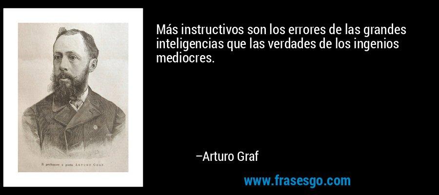 Más instructivos son los errores de las grandes inteligencias que las verdades de los ingenios mediocres. – Arturo Graf
