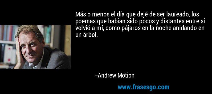 Más o menos el día que dejé de ser laureado, los poemas que habían sido pocos y distantes entre sí volvió a mí, como pájaros en la noche anidando en un árbol. – Andrew Motion