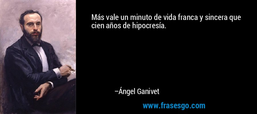 Más vale un minuto de vida franca y sincera que cien años de hipocresía. – Ángel Ganivet