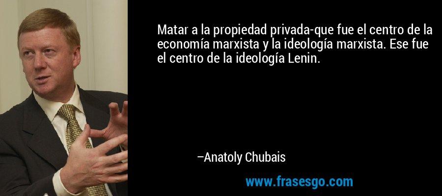Matar a la propiedad privada-que fue el centro de la economía marxista y la ideología marxista. Ese fue el centro de la ideología Lenin. – Anatoly Chubais