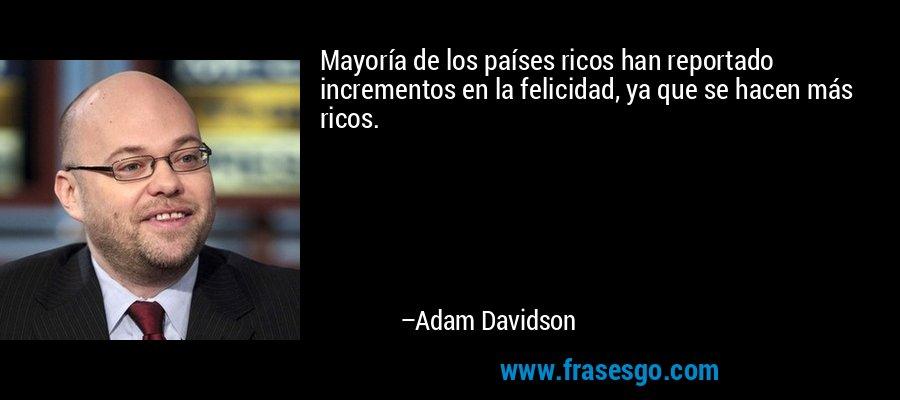 Mayoría de los países ricos han reportado incrementos en la felicidad, ya que se hacen más ricos. – Adam Davidson