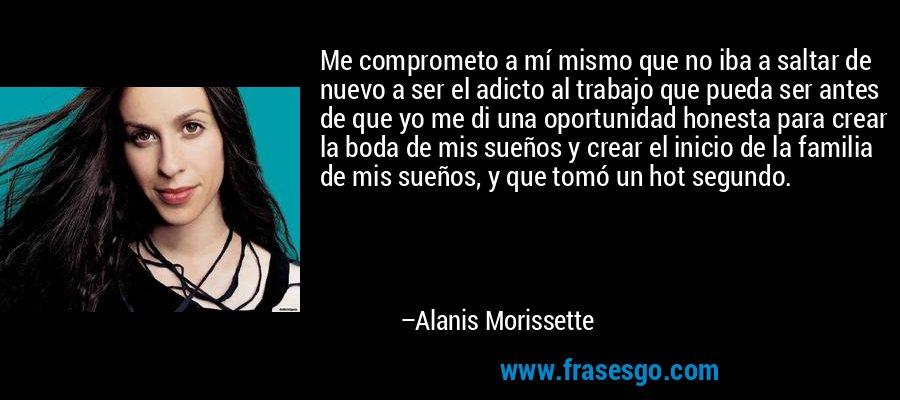 Me comprometo a mí mismo que no iba a saltar de nuevo a ser el adicto al trabajo que pueda ser antes de que yo me di una oportunidad honesta para crear la boda de mis sueños y crear el inicio de la familia de mis sueños, y que tomó un hot segundo. – Alanis Morissette