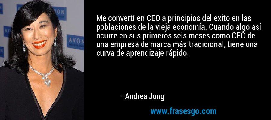 Me convertí en CEO a principios del éxito en las poblaciones de la vieja economía. Cuando algo así ocurre en sus primeros seis meses como CEO de una empresa de marca más tradicional, tiene una curva de aprendizaje rápido. – Andrea Jung