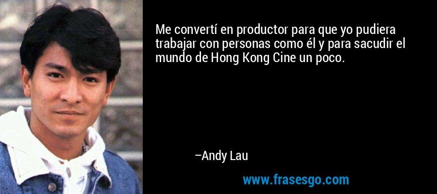 Me convertí en productor para que yo pudiera trabajar con personas como él y para sacudir el mundo de Hong Kong Cine un poco. – Andy Lau