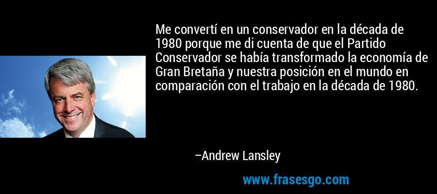 Me convertí en un conservador en la década de 1980 porque me di cuenta de que el Partido Conservador se había transformado la economía de Gran Bretaña y nuestra posición en el mundo en comparación con el trabajo en la década de 1980. – Andrew Lansley