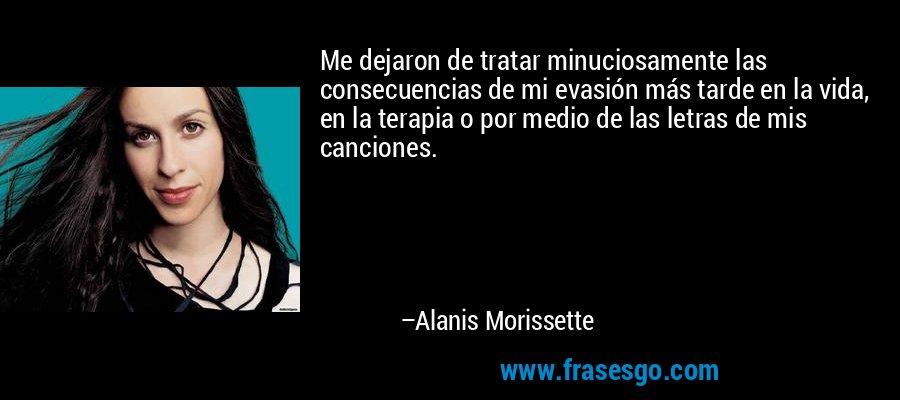 Me dejaron de tratar minuciosamente las consecuencias de mi evasión más tarde en la vida, en la terapia o por medio de las letras de mis canciones. – Alanis Morissette