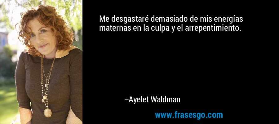 Me desgastaré demasiado de mis energías maternas en la culpa y el arrepentimiento. – Ayelet Waldman