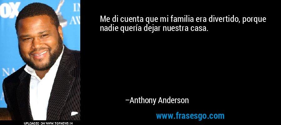 Me di cuenta que mi familia era divertido, porque nadie quería dejar nuestra casa. – Anthony Anderson