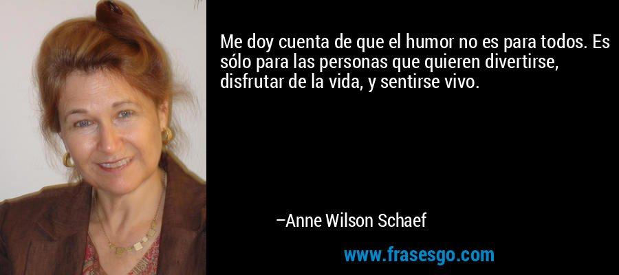 Me doy cuenta de que el humor no es para todos. Es sólo para las personas que quieren divertirse, disfrutar de la vida, y sentirse vivo. – Anne Wilson Schaef