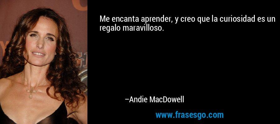 Me encanta aprender, y creo que la curiosidad es un regalo maravilloso. – Andie MacDowell