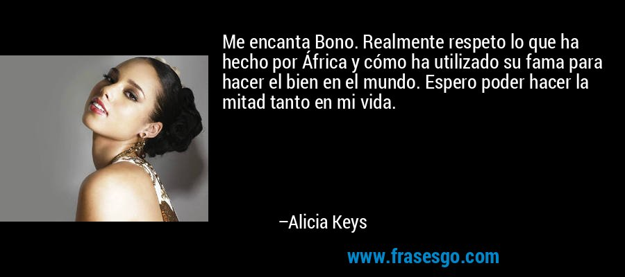 Me encanta Bono. Realmente respeto lo que ha hecho por África y cómo ha utilizado su fama para hacer el bien en el mundo. Espero poder hacer la mitad tanto en mi vida. – Alicia Keys