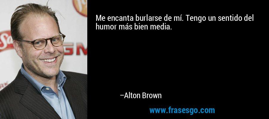 Me encanta burlarse de mí. Tengo un sentido del humor más bien media. – Alton Brown