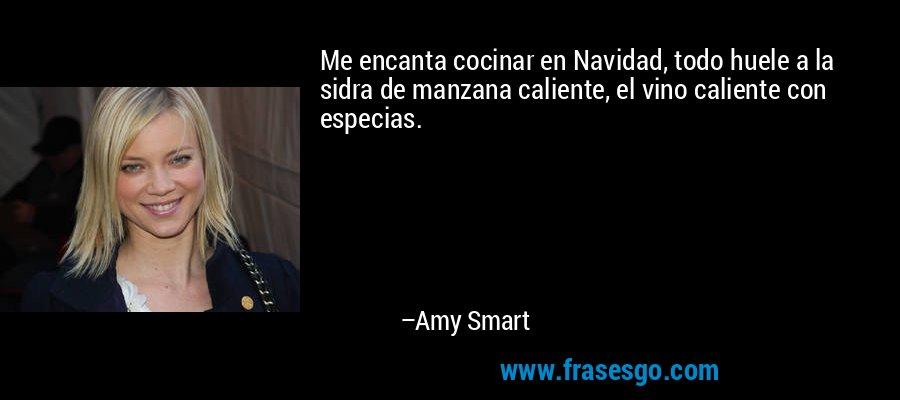 Me encanta cocinar en Navidad, todo huele a la sidra de manzana caliente, el vino caliente con especias. – Amy Smart