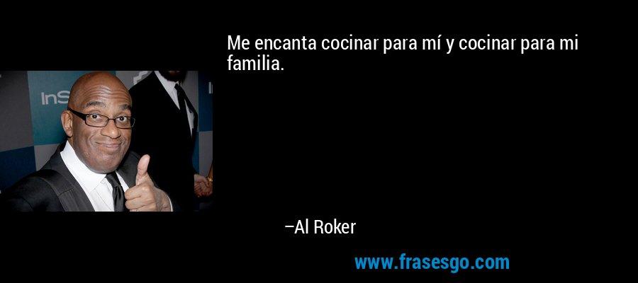 Me encanta cocinar para mí y cocinar para mi familia. – Al Roker