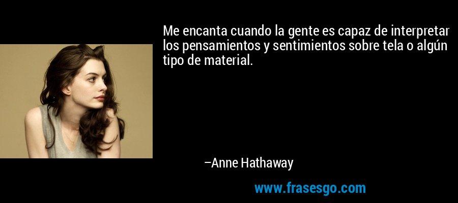 Me encanta cuando la gente es capaz de interpretar los pensamientos y sentimientos sobre tela o algún tipo de material. – Anne Hathaway