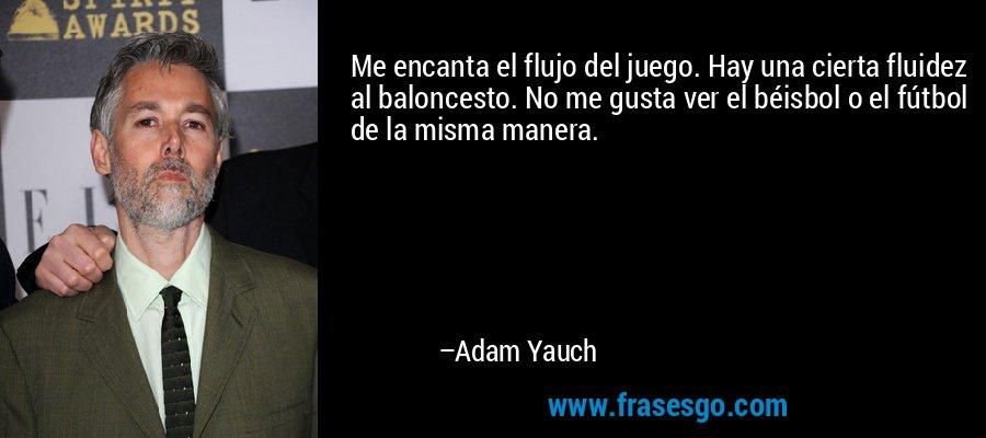 Me encanta el flujo del juego. Hay una cierta fluidez al baloncesto. No me gusta ver el béisbol o el fútbol de la misma manera. – Adam Yauch