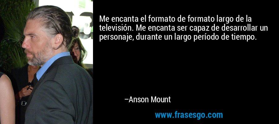 Me encanta el formato de formato largo de la televisión. Me encanta ser capaz de desarrollar un personaje, durante un largo período de tiempo. – Anson Mount