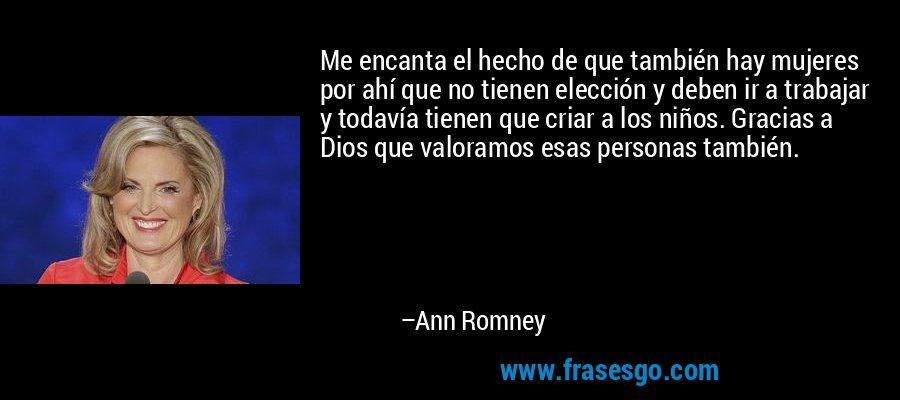 Me encanta el hecho de que también hay mujeres por ahí que no tienen elección y deben ir a trabajar y todavía tienen que criar a los niños. Gracias a Dios que valoramos esas personas también. – Ann Romney