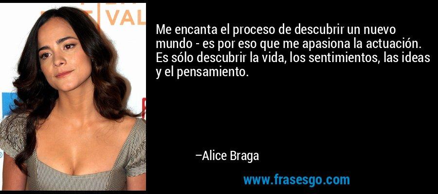 Me encanta el proceso de descubrir un nuevo mundo - es por eso que me apasiona la actuación. Es sólo descubrir la vida, los sentimientos, las ideas y el pensamiento. – Alice Braga