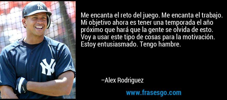 Me encanta el reto del juego. Me encanta el trabajo. Mi objetivo ahora es tener una temporada el año próximo que hará que la gente se olvida de esto. Voy a usar este tipo de cosas para la motivación. Estoy entusiasmado. Tengo hambre. – Alex Rodriguez