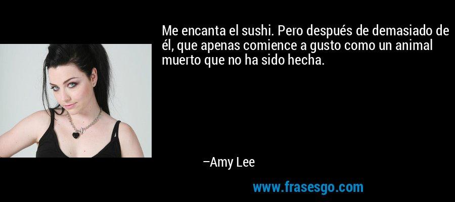 Me encanta el sushi. Pero después de demasiado de él, que apenas comience a gusto como un animal muerto que no ha sido hecha. – Amy Lee