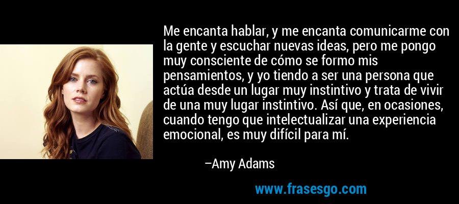 Me encanta hablar, y me encanta comunicarme con la gente y escuchar nuevas ideas, pero me pongo muy consciente de cómo se formo mis pensamientos, y yo tiendo a ser una persona que actúa desde un lugar muy instintivo y trata de vivir de una muy lugar instintivo. Así que, en ocasiones, cuando tengo que intelectualizar una experiencia emocional, es muy difícil para mí. – Amy Adams