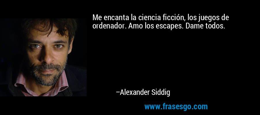 Me encanta la ciencia ficción, los juegos de ordenador. Amo los escapes. Dame todos. – Alexander Siddig