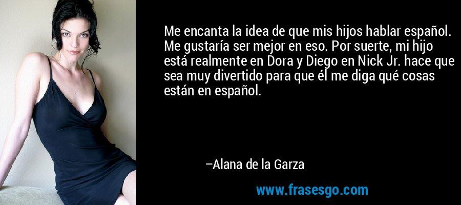 Me encanta la idea de que mis hijos hablar español. Me gustaría ser mejor en eso. Por suerte, mi hijo está realmente en Dora y Diego en Nick Jr. hace que sea muy divertido para que él me diga qué cosas están en español. – Alana de la Garza