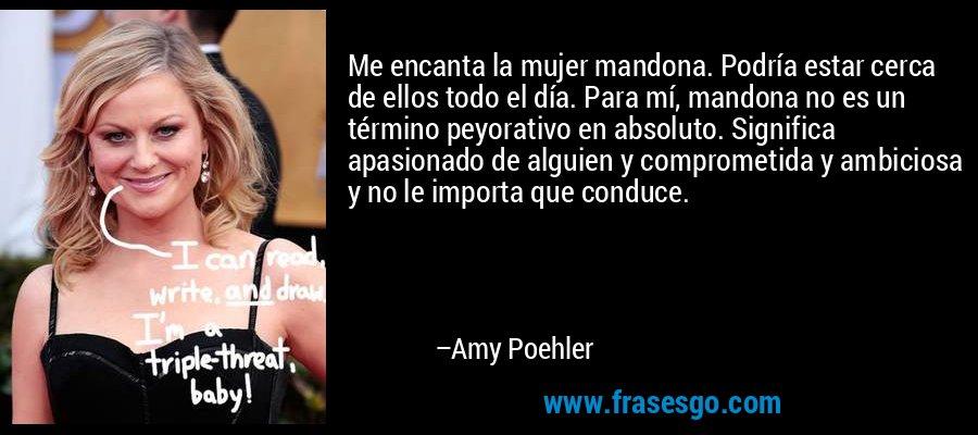 Me encanta la mujer mandona. Podría estar cerca de ellos todo el día. Para mí, mandona no es un término peyorativo en absoluto. Significa apasionado de alguien y comprometida y ambiciosa y no le importa que conduce. – Amy Poehler
