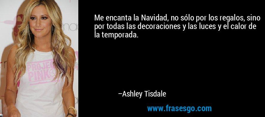 Me encanta la Navidad, no sólo por los regalos, sino por todas las decoraciones y las luces y el calor de la temporada. – Ashley Tisdale