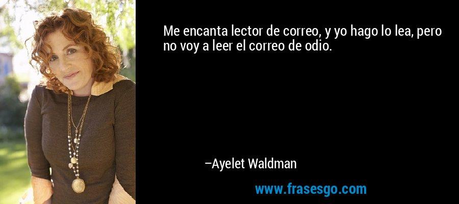 Me encanta lector de correo, y yo hago lo lea, pero no voy a leer el correo de odio. – Ayelet Waldman