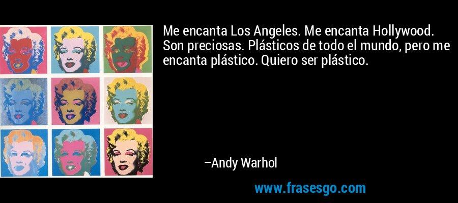 Me encanta Los Angeles. Me encanta Hollywood. Son preciosas. Plásticos de todo el mundo, pero me encanta plástico. Quiero ser plástico. – Andy Warhol