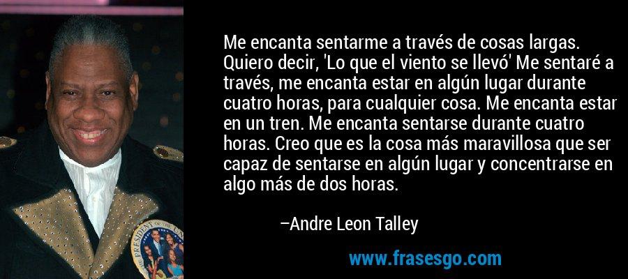 Me encanta sentarme a través de cosas largas. Quiero decir, 'Lo que el viento se llevó' Me sentaré a través, me encanta estar en algún lugar durante cuatro horas, para cualquier cosa. Me encanta estar en un tren. Me encanta sentarse durante cuatro horas. Creo que es la cosa más maravillosa que ser capaz de sentarse en algún lugar y concentrarse en algo más de dos horas. – Andre Leon Talley