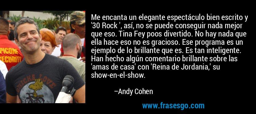 Me encanta un elegante espectáculo bien escrito y '30 Rock ', así, no se puede conseguir nada mejor que eso. Tina Fey poos divertido. No hay nada que ella hace eso no es gracioso. Ese programa es un ejemplo de lo brillante que es. Es tan inteligente. Han hecho algún comentario brillante sobre las 'amas de casa' con 'Reina de Jordania,' su show-en-el-show. – Andy Cohen