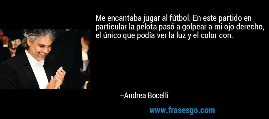 Me encantaba jugar al fútbol. En este partido en particular la pelota pasó a golpear a mi ojo derecho, el único que podía ver la luz y el color con. – Andrea Bocelli
