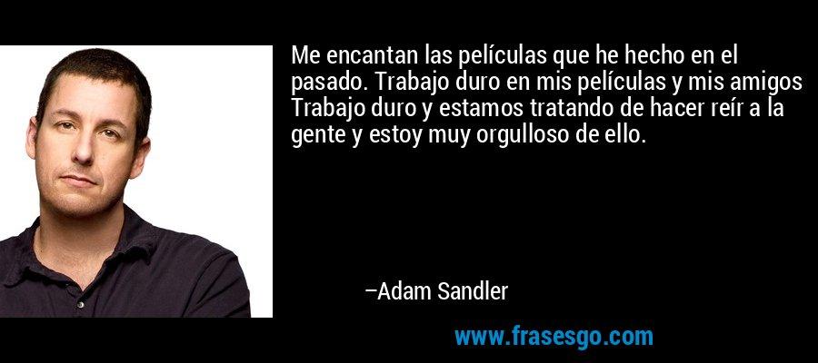 Me encantan las películas que he hecho en el pasado. Trabajo duro en mis películas y mis amigos Trabajo duro y estamos tratando de hacer reír a la gente y estoy muy orgulloso de ello. – Adam Sandler