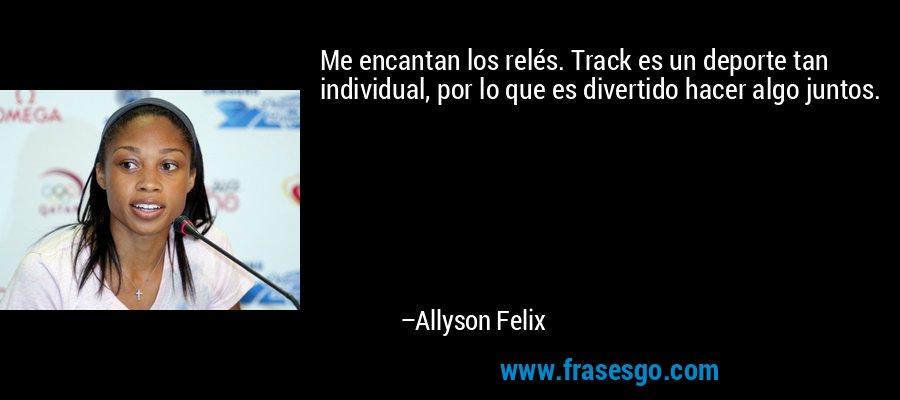 Me encantan los relés. Track es un deporte tan individual, por lo que es divertido hacer algo juntos. – Allyson Felix