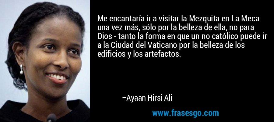 Me encantaría ir a visitar la Mezquita en La Meca una vez más, sólo por la belleza de ella, no para Dios - tanto la forma en que un no católico puede ir a la Ciudad del Vaticano por la belleza de los edificios y los artefactos. – Ayaan Hirsi Ali