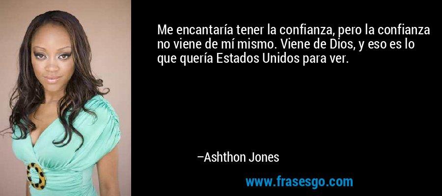 Me encantaría tener la confianza, pero la confianza no viene de mí mismo. Viene de Dios, y eso es lo que quería Estados Unidos para ver. – Ashthon Jones