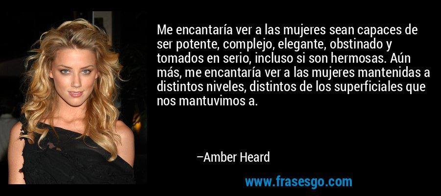 Me encantaría ver a las mujeres sean capaces de ser potente, complejo, elegante, obstinado y tomados en serio, incluso si son hermosas. Aún más, me encantaría ver a las mujeres mantenidas a distintos niveles, distintos de los superficiales que nos mantuvimos a. – Amber Heard