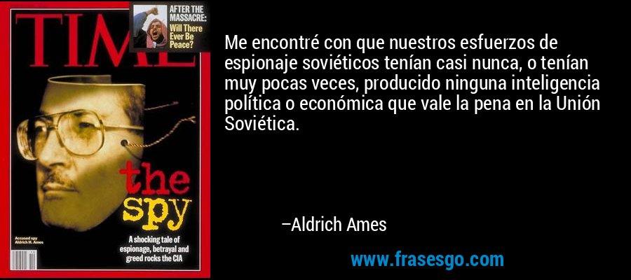 Me encontré con que nuestros esfuerzos de espionaje soviéticos tenían casi nunca, o tenían muy pocas veces, producido ninguna inteligencia política o económica que vale la pena en la Unión Soviética. – Aldrich Ames