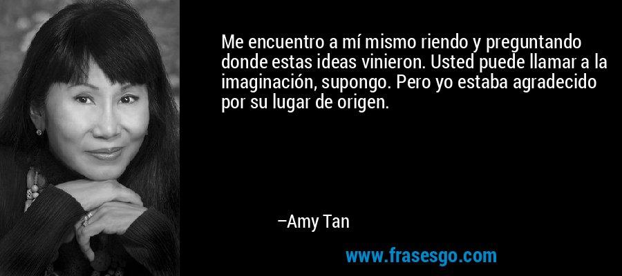 Me encuentro a mí mismo riendo y preguntando donde estas ideas vinieron. Usted puede llamar a la imaginación, supongo. Pero yo estaba agradecido por su lugar de origen. – Amy Tan