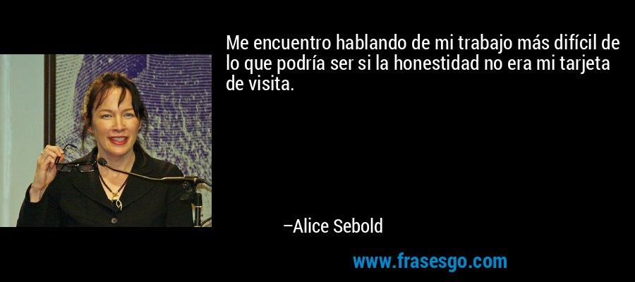 Me encuentro hablando de mi trabajo más difícil de lo que podría ser si la honestidad no era mi tarjeta de visita. – Alice Sebold