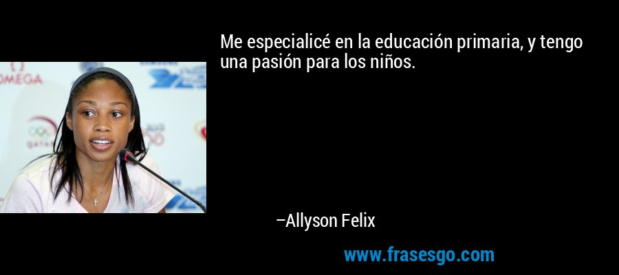 Me especialicé en la educación primaria, y tengo una pasión para los niños. – Allyson Felix