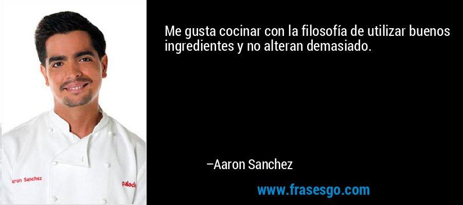 Me gusta cocinar con la filosofía de utilizar buenos ingredientes y no alteran demasiado. – Aaron Sanchez