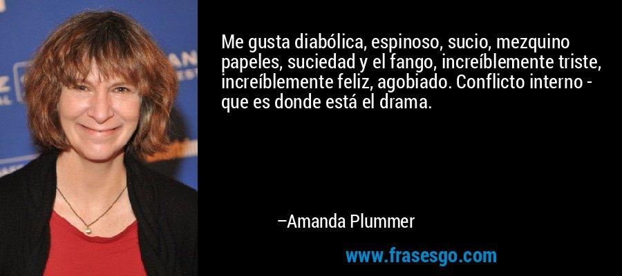 Me gusta diabólica, espinoso, sucio, mezquino papeles, suciedad y el fango, increíblemente triste, increíblemente feliz, agobiado. Conflicto interno - que es donde está el drama. – Amanda Plummer