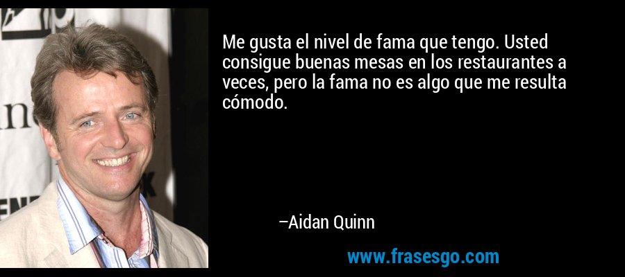 Me gusta el nivel de fama que tengo. Usted consigue buenas mesas en los restaurantes a veces, pero la fama no es algo que me resulta cómodo. – Aidan Quinn