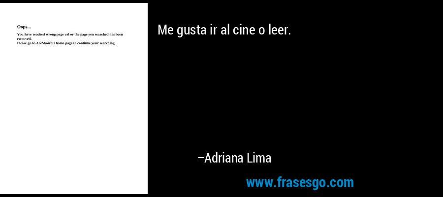 Me gusta ir al cine o leer. – Adriana Lima