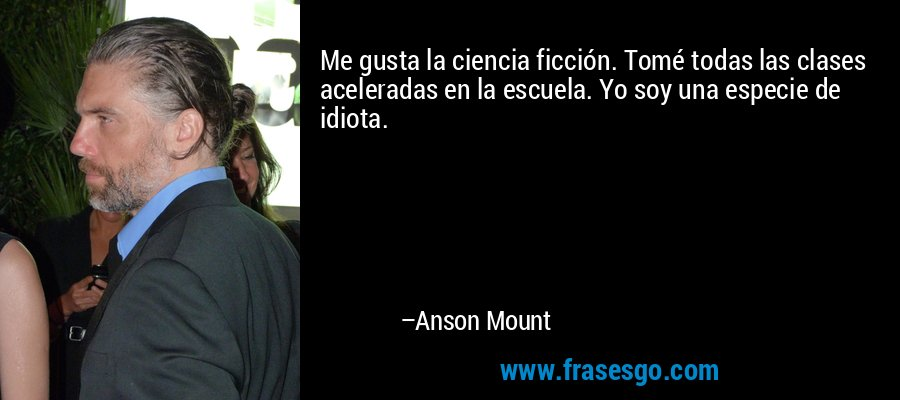 Me gusta la ciencia ficción. Tomé todas las clases aceleradas en la escuela. Yo soy una especie de idiota. – Anson Mount