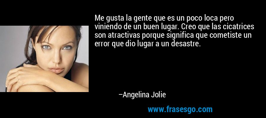 Me gusta la gente que es un poco loca pero viniendo de un buen lugar. Creo que las cicatrices son atractivas porque significa que cometiste un error que dio lugar a un desastre. – Angelina Jolie